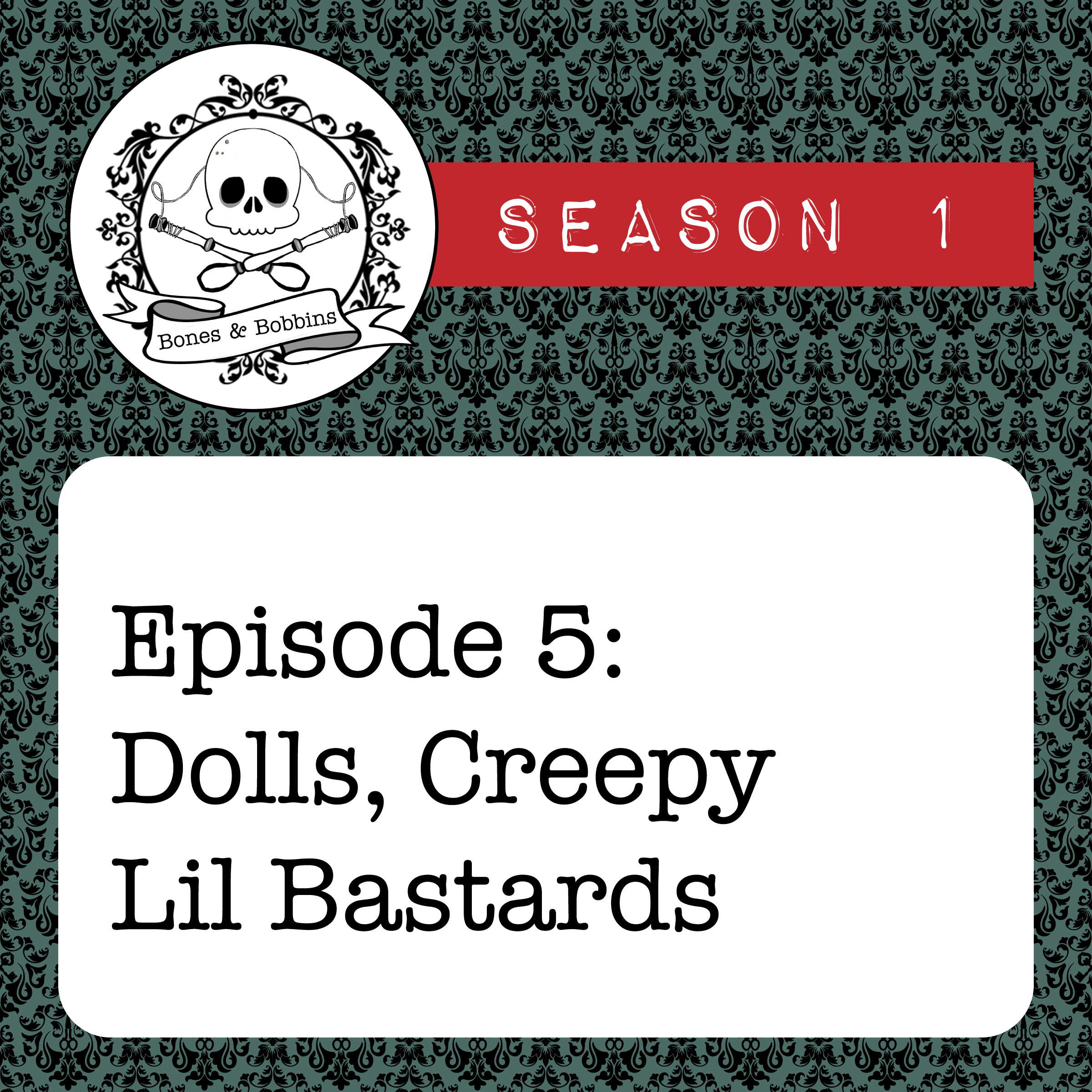 The Bones & Bobbins Podcast, Season 1, Episode 05: Dolls, Creepy Lil Bastards