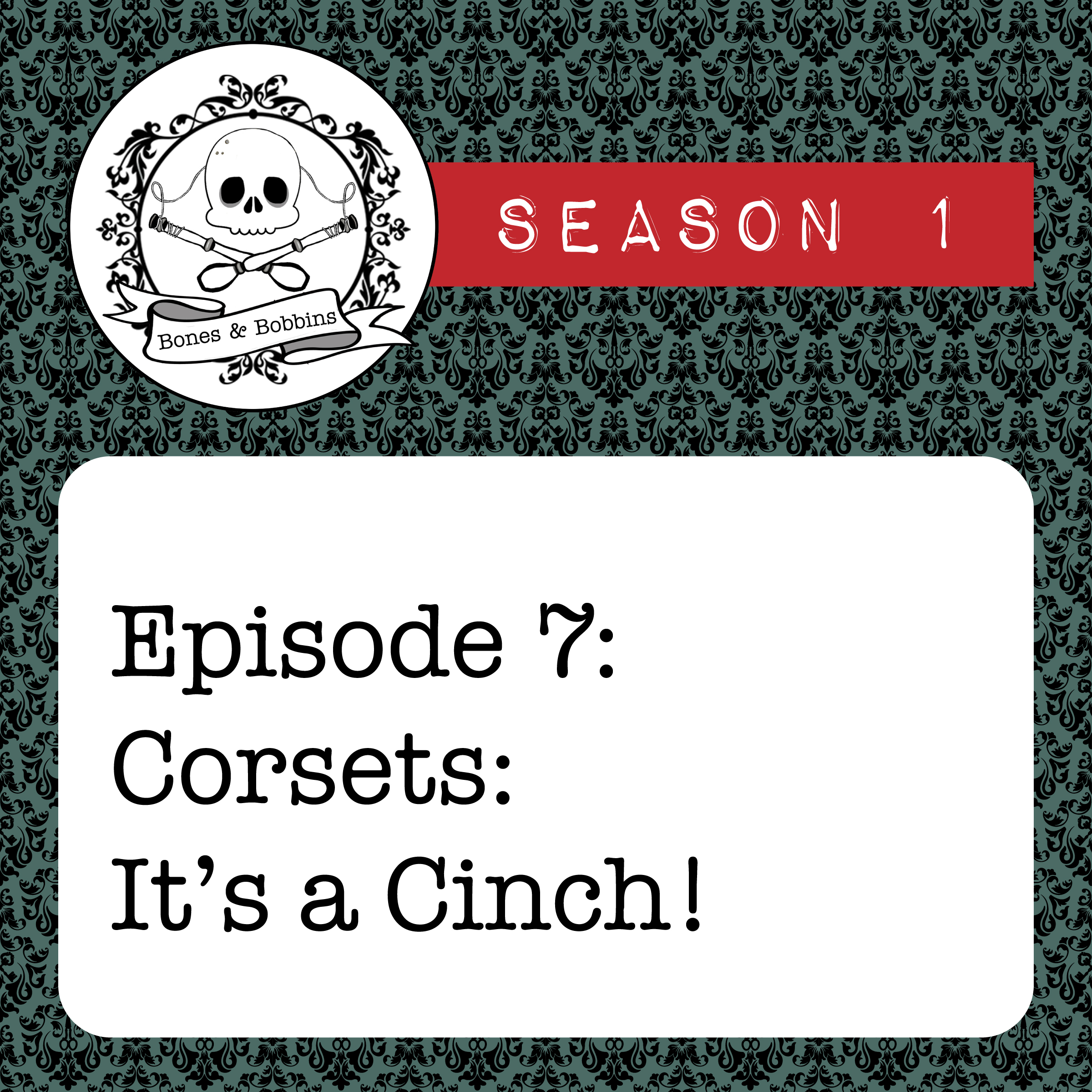 The Bones & Bobbins Podcast, Season 1, Episode 07: Corsets: It's a Cinch!