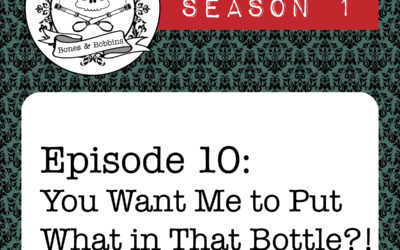 The Bones & Bobbins Podcast, Season 1, Episode 10: You Want Me to Put What in That Bottle?!