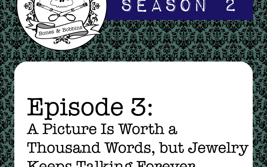 The Bones & Bobbins Podcast, Season 2, Episode 03: A Picture Is Worth a Thousand Words, but Jewelry Keeps Talking Forever